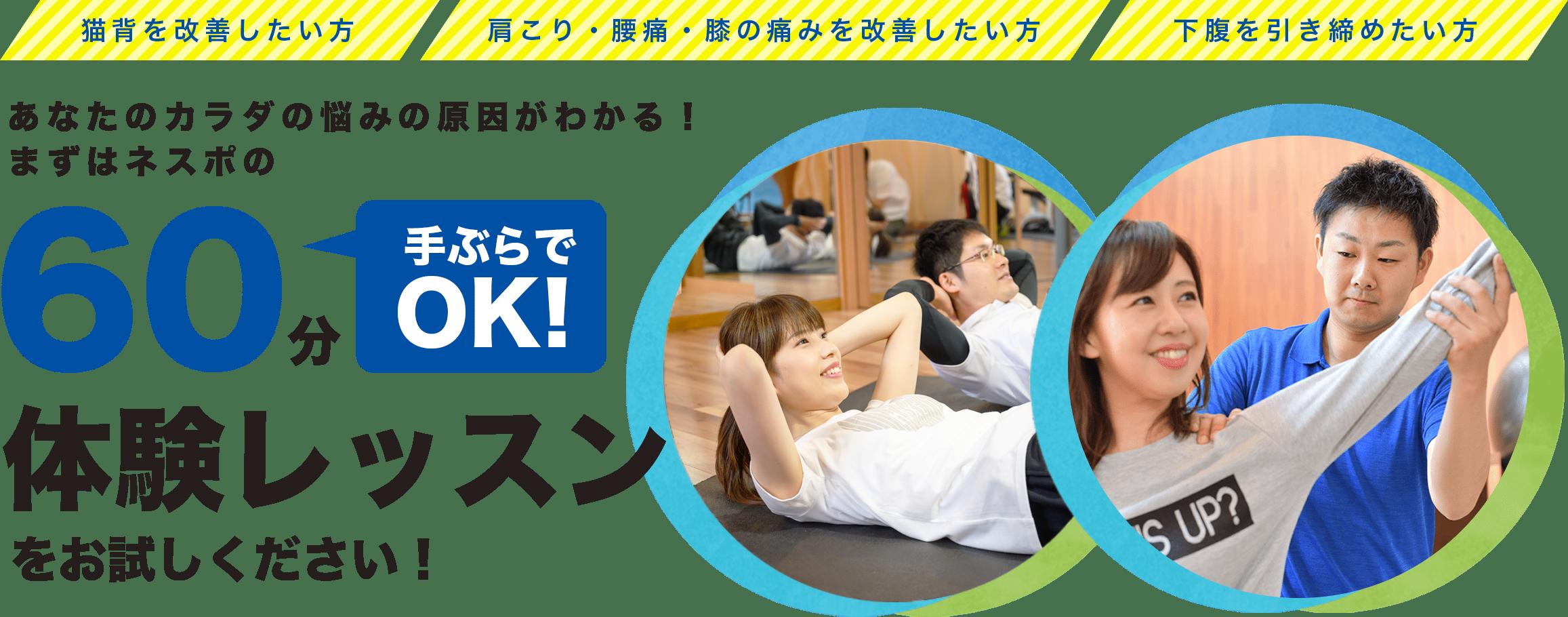 猫背を改善したい方|肩こり・腰痛・膝の痛みを改善したい方|下腹を引き締めたい方|あなたのカラダの悩みの原因がわかる!まずはネスポの60分体験レッスンをお試しください!
